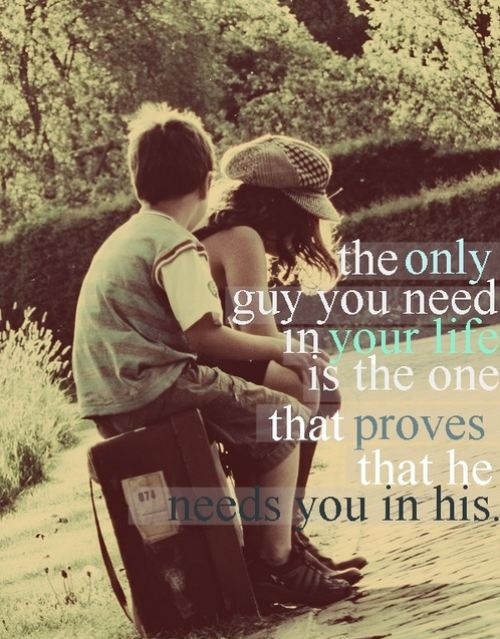 the only guy you need in your life is the one that proves that he needs you in h