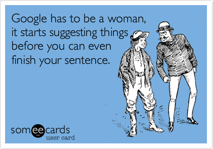 Google has to be a woman… makes sense.