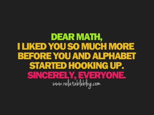 I have always felt this way! dear math