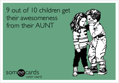 9 out of 10 children get their awesomeness from their aunt. Just sayin